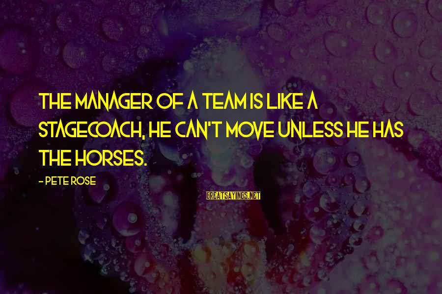 Diffuculty Sayings By Pete Rose: The manager of a team is like a stagecoach, he can't move unless he has