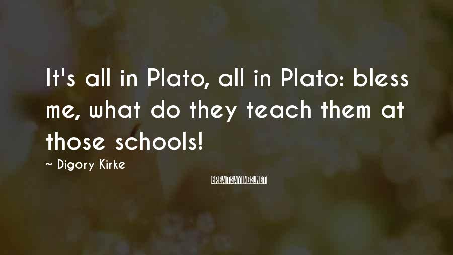 Digory Kirke Sayings: It's all in Plato, all in Plato: bless me, what do they teach them at