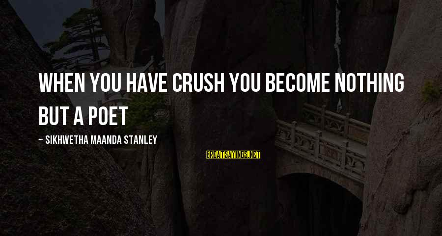 Dikri Vidai Sayings By Sikhwetha Maanda Stanley: When you have crush you become nothing but a poet