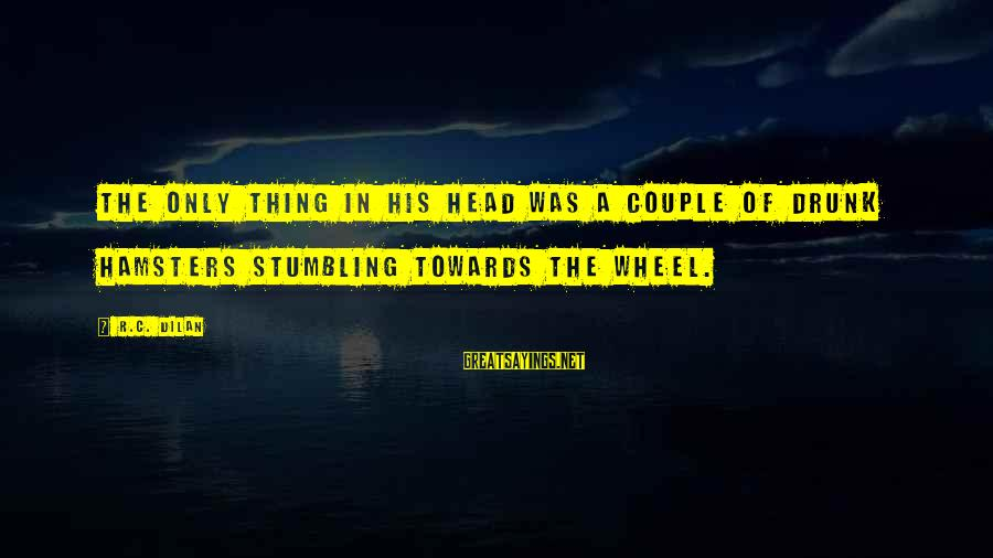 Dilan Sayings By R.C. Dilan: the only thing in his head was a couple of drunk hamsters stumbling towards the