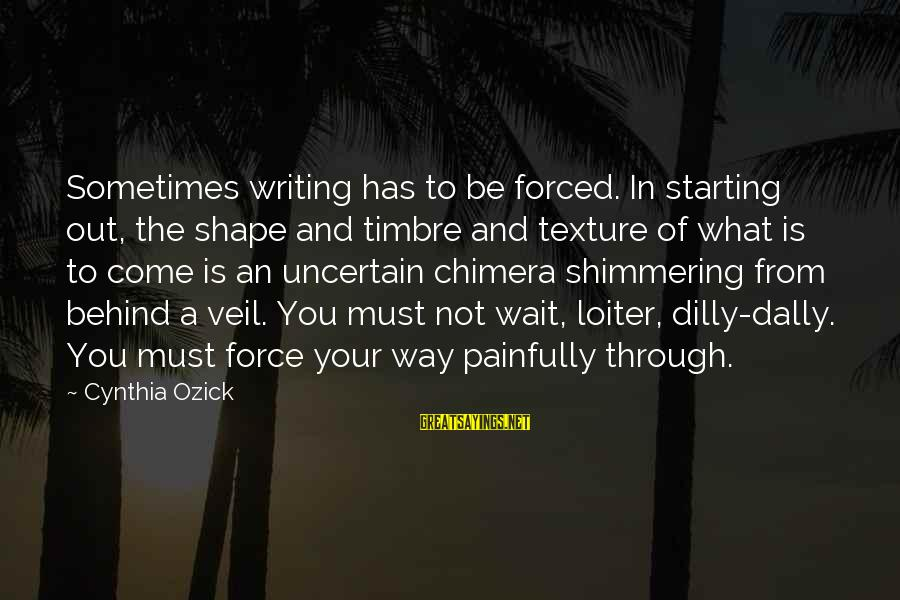 Dilly Sayings By Cynthia Ozick: Sometimes writing has to be forced. In starting out, the shape and timbre and texture