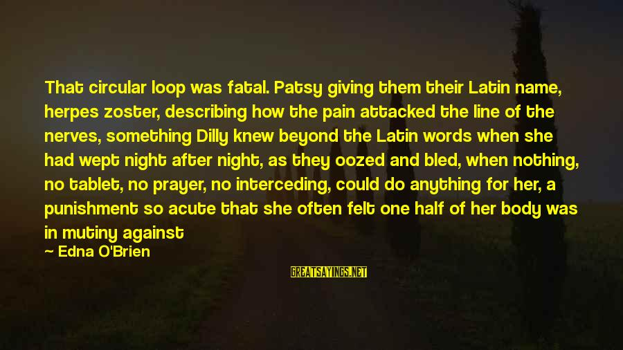 Dilly Sayings By Edna O'Brien: That circular loop was fatal. Patsy giving them their Latin name, herpes zoster, describing how