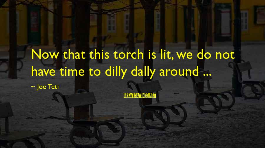 Dilly Sayings By Joe Teti: Now that this torch is lit, we do not have time to dilly dally around