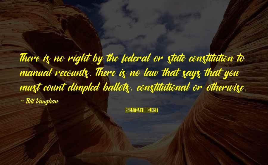Dimpled Sayings By Bill Vaughan: There is no right by the federal or state constitution to manual recounts. There is