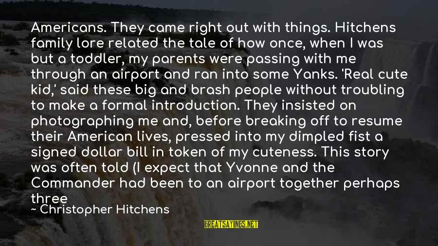 Dimpled Sayings By Christopher Hitchens: Americans. They came right out with things. Hitchens family lore related the tale of how