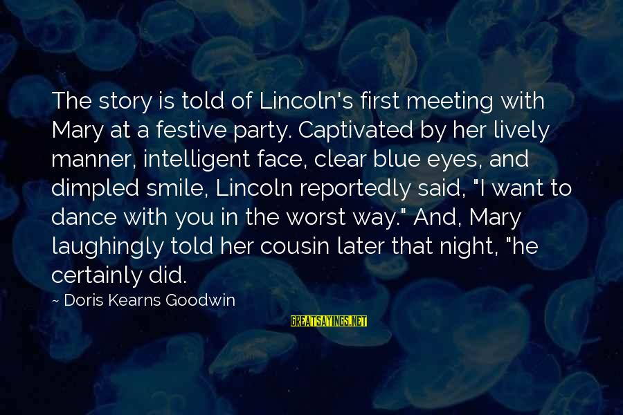 Dimpled Sayings By Doris Kearns Goodwin: The story is told of Lincoln's first meeting with Mary at a festive party. Captivated