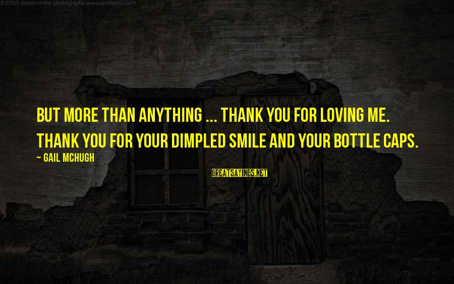 Dimpled Sayings By Gail McHugh: But more than anything ... thank you for loving me. Thank you for your dimpled