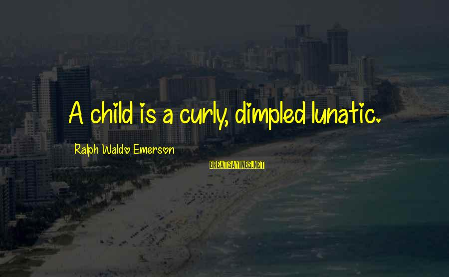 Dimpled Sayings By Ralph Waldo Emerson: A child is a curly, dimpled lunatic.