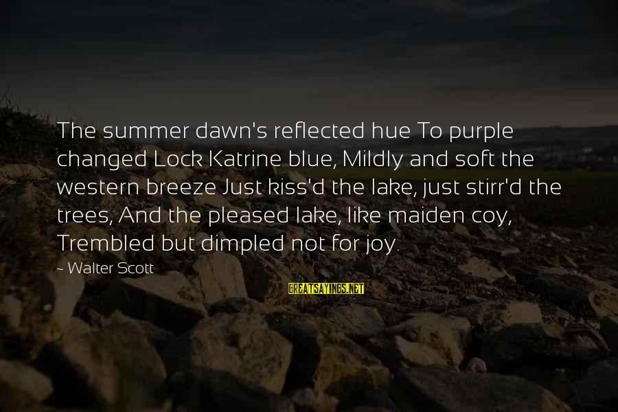 Dimpled Sayings By Walter Scott: The summer dawn's reflected hue To purple changed Lock Katrine blue, Mildly and soft the