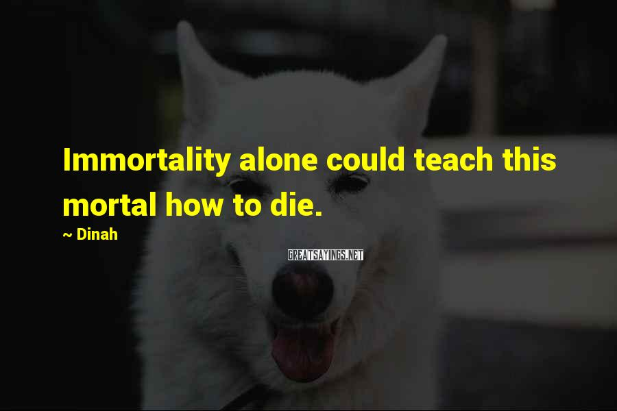 Dinah Sayings: Immortality alone could teach this mortal how to die.