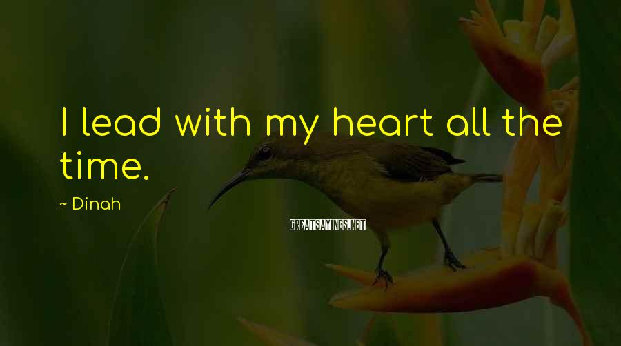 Dinah Sayings: I lead with my heart all the time.