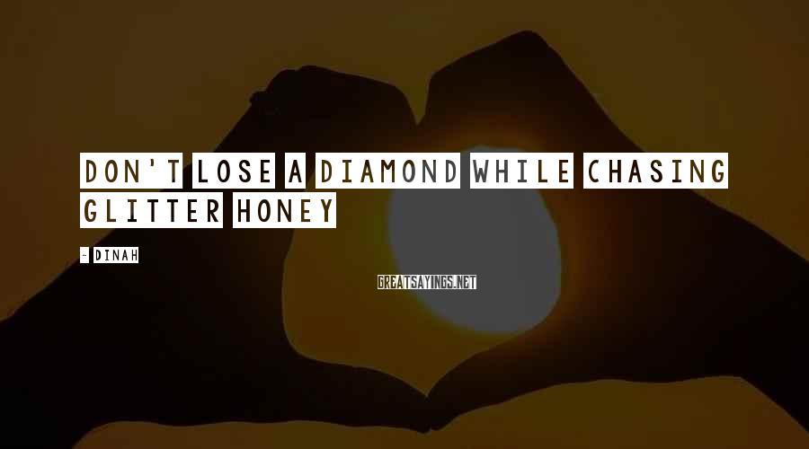Dinah Sayings: Don't lose a diamond while chasing glitter honey