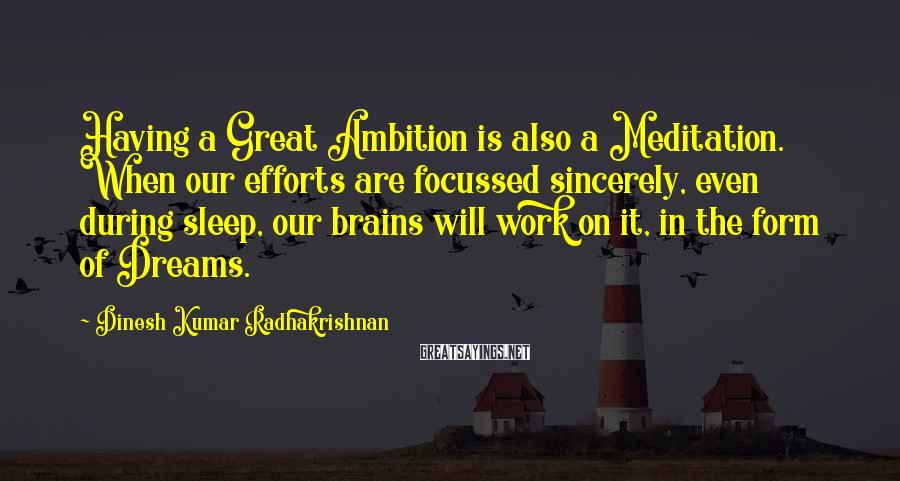 Dinesh Kumar Radhakrishnan Sayings: Having a Great Ambition is also a Meditation. When our efforts are focussed sincerely, even