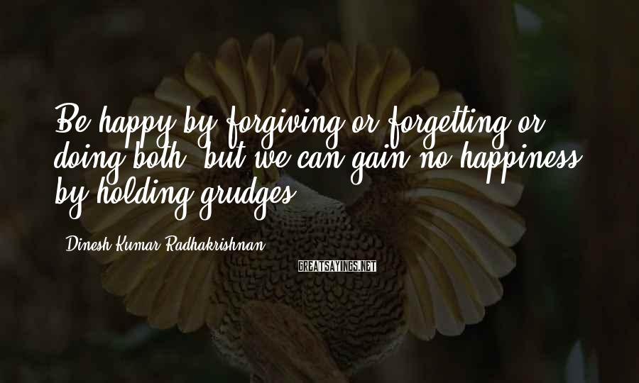 Dinesh Kumar Radhakrishnan Sayings: Be happy by forgiving or forgetting or doing both, but we can gain no happiness