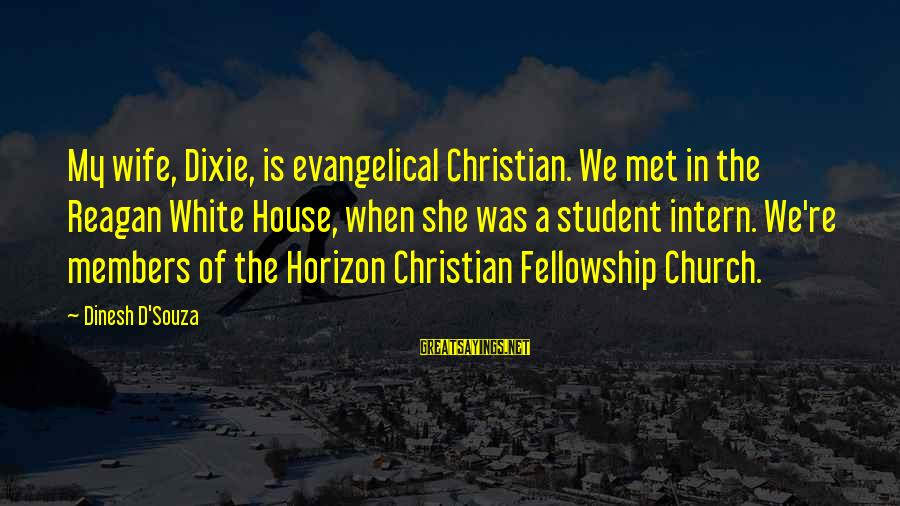 Dinesh Sayings By Dinesh D'Souza: My wife, Dixie, is evangelical Christian. We met in the Reagan White House, when she