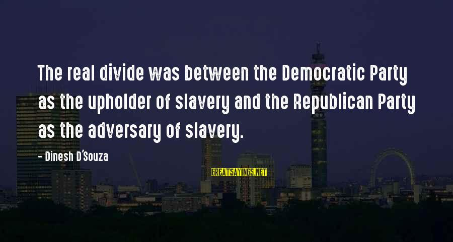 Dinesh Sayings By Dinesh D'Souza: The real divide was between the Democratic Party as the upholder of slavery and the