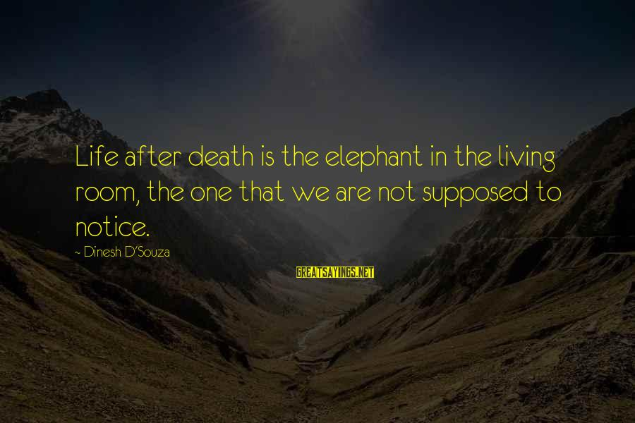 Dinesh Sayings By Dinesh D'Souza: Life after death is the elephant in the living room, the one that we are