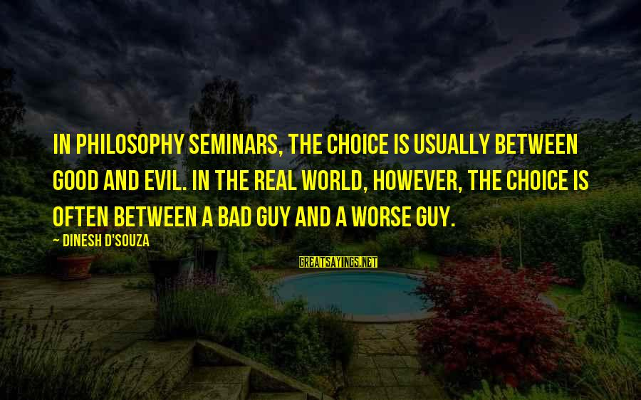 Dinesh Sayings By Dinesh D'Souza: In philosophy seminars, the choice is usually between good and evil. In the real world,