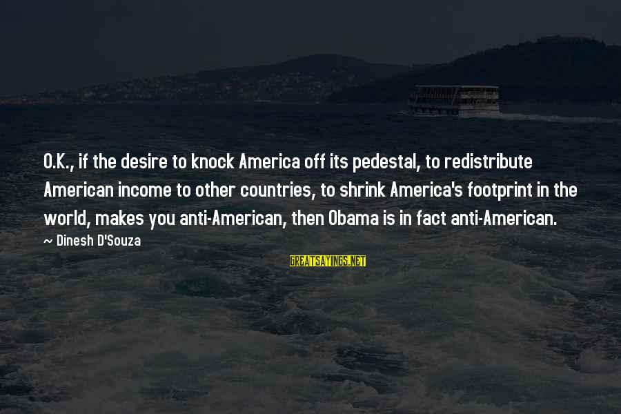 Dinesh Sayings By Dinesh D'Souza: O.K., if the desire to knock America off its pedestal, to redistribute American income to