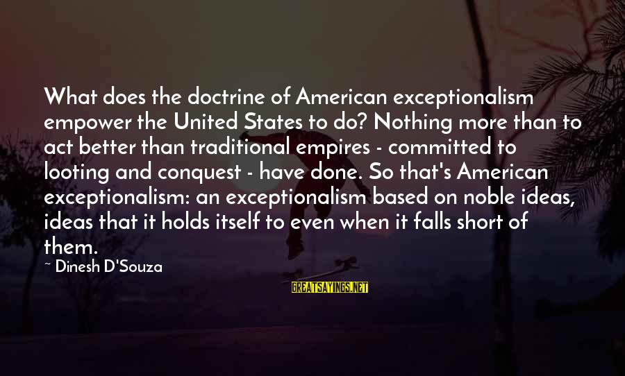 Dinesh Sayings By Dinesh D'Souza: What does the doctrine of American exceptionalism empower the United States to do? Nothing more