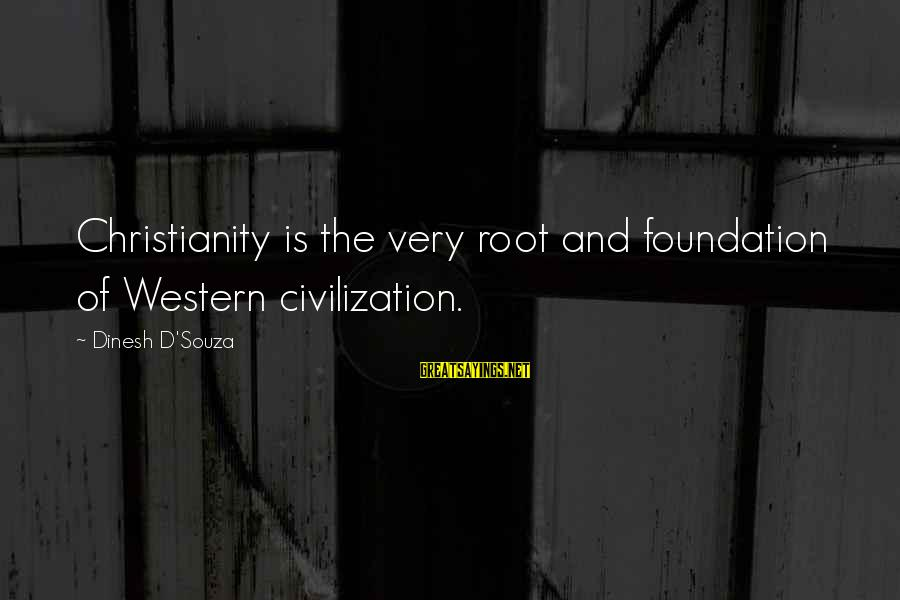 Dinesh Sayings By Dinesh D'Souza: Christianity is the very root and foundation of Western civilization.