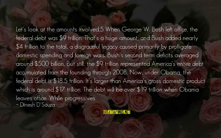 Dinesh Sayings By Dinesh D'Souza: Let's look at the amounts involved.5 When George W. Bush left office, the federal debt