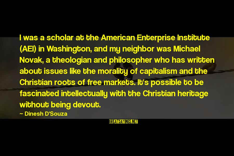 Dinesh Sayings By Dinesh D'Souza: I was a scholar at the American Enterprise Institute (AEI) in Washington, and my neighbor