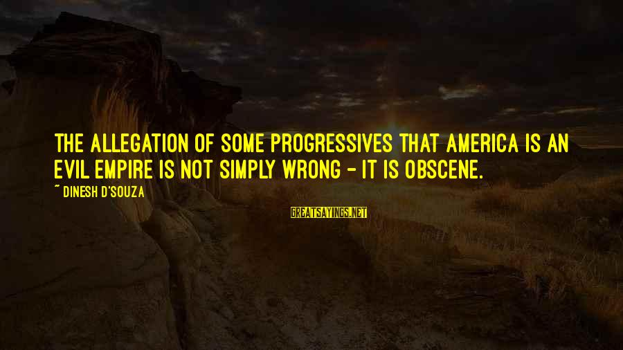 Dinesh Sayings By Dinesh D'Souza: The allegation of some progressives that America is an evil empire is not simply wrong
