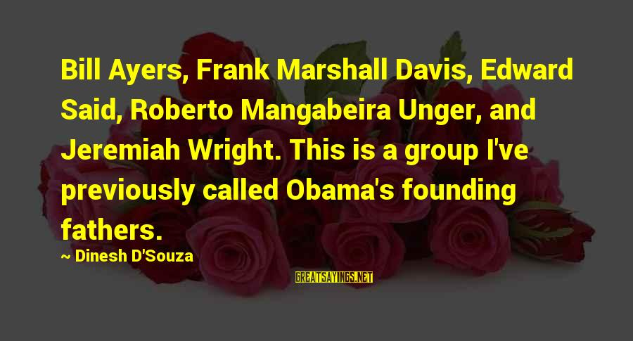 Dinesh Sayings By Dinesh D'Souza: Bill Ayers, Frank Marshall Davis, Edward Said, Roberto Mangabeira Unger, and Jeremiah Wright. This is