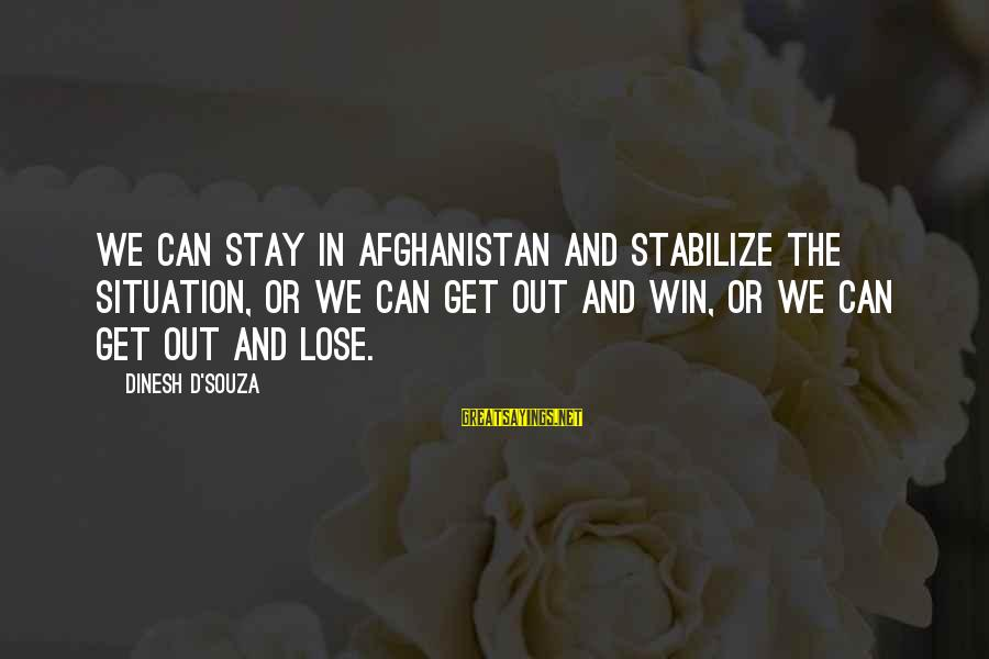 Dinesh Sayings By Dinesh D'Souza: We can stay in Afghanistan and stabilize the situation, or we can get out and