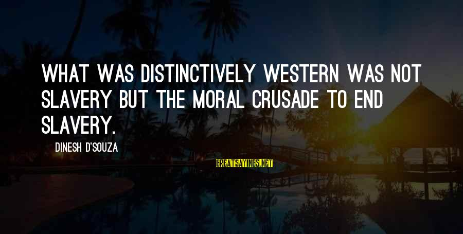 Dinesh Sayings By Dinesh D'Souza: What was distinctively Western was not slavery but the moral crusade to end slavery.