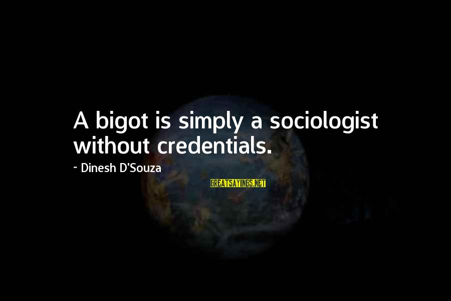 Dinesh Sayings By Dinesh D'Souza: A bigot is simply a sociologist without credentials.