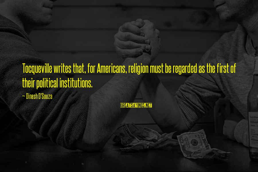 Dinesh Sayings By Dinesh D'Souza: Tocqueville writes that, for Americans, religion must be regarded as the first of their political