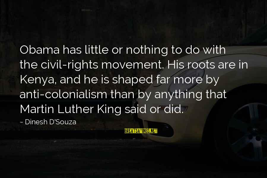 Dinesh Sayings By Dinesh D'Souza: Obama has little or nothing to do with the civil-rights movement. His roots are in