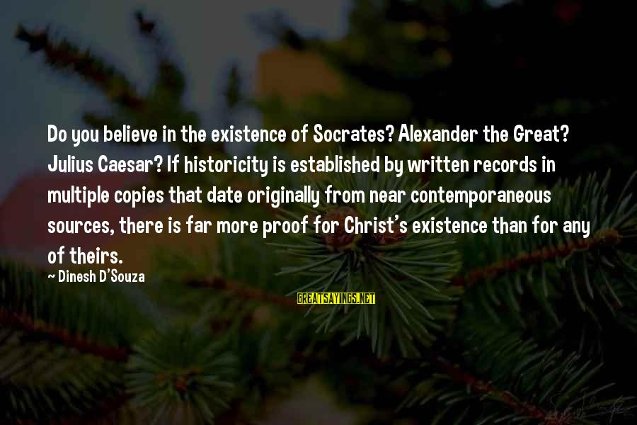 Dinesh Sayings By Dinesh D'Souza: Do you believe in the existence of Socrates? Alexander the Great? Julius Caesar? If historicity