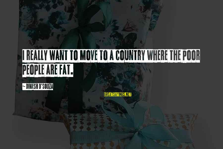 Dinesh Sayings By Dinesh D'Souza: I really want to move to a country where the poor people are fat.