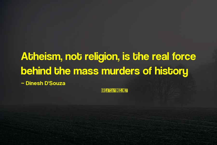 Dinesh Sayings By Dinesh D'Souza: Atheism, not religion, is the real force behind the mass murders of history