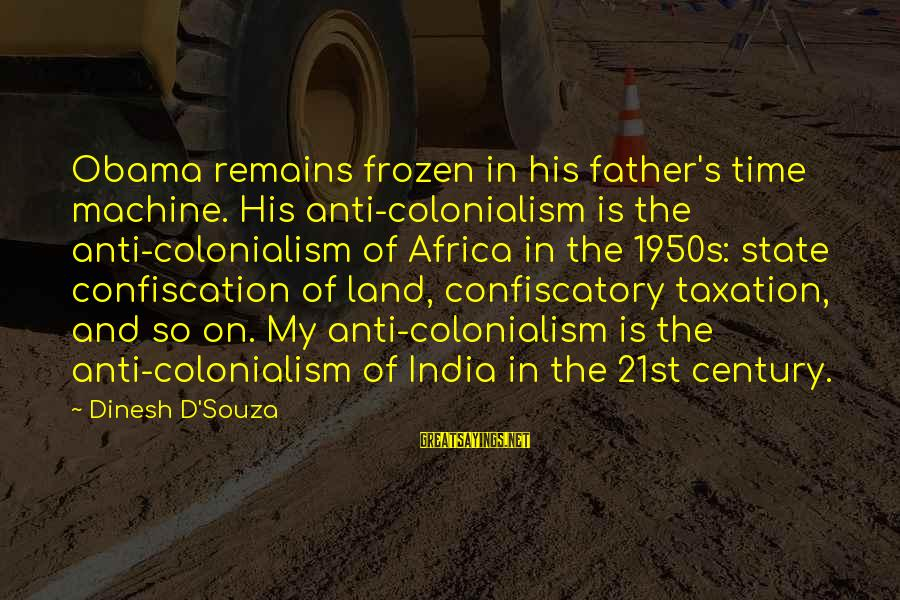 Dinesh Sayings By Dinesh D'Souza: Obama remains frozen in his father's time machine. His anti-colonialism is the anti-colonialism of Africa