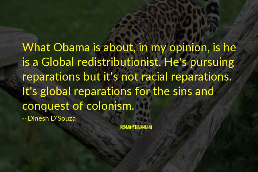 Dinesh Sayings By Dinesh D'Souza: What Obama is about, in my opinion, is he is a Global redistributionist. He's pursuing