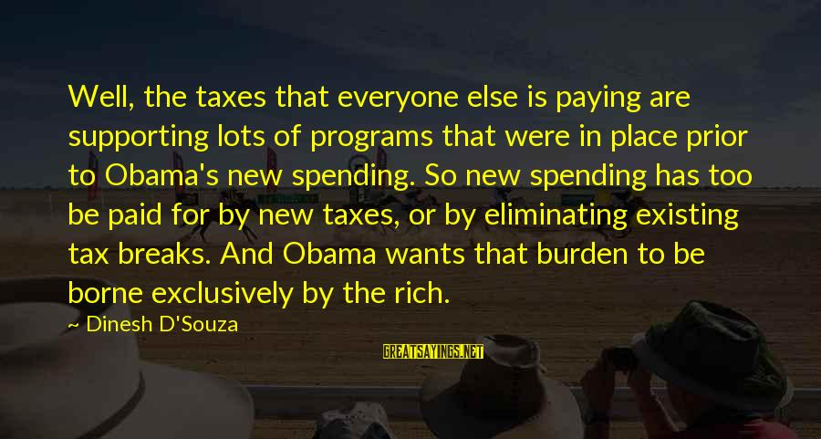 Dinesh Sayings By Dinesh D'Souza: Well, the taxes that everyone else is paying are supporting lots of programs that were