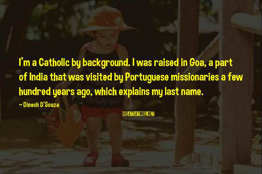 Dinesh Sayings By Dinesh D'Souza: I'm a Catholic by background. I was raised in Goa, a part of India that