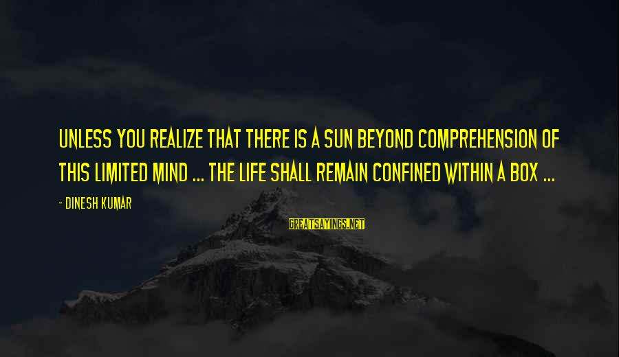 Dinesh Sayings By Dinesh Kumar: Unless you realize that there is a sun beyond comprehension of this limited mind ...