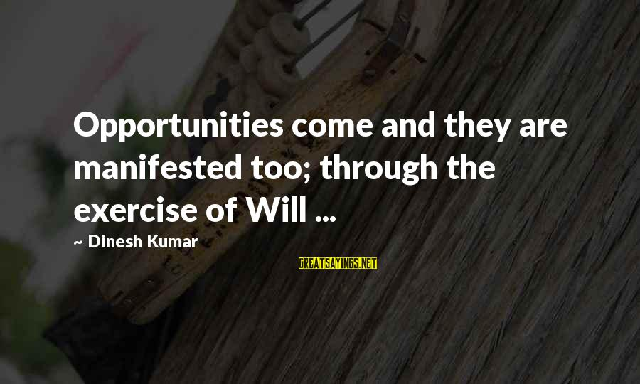 Dinesh Sayings By Dinesh Kumar: Opportunities come and they are manifested too; through the exercise of Will ...