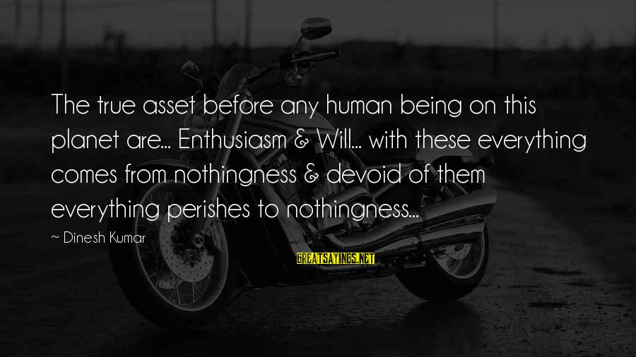 Dinesh Sayings By Dinesh Kumar: The true asset before any human being on this planet are... Enthusiasm & Will... with