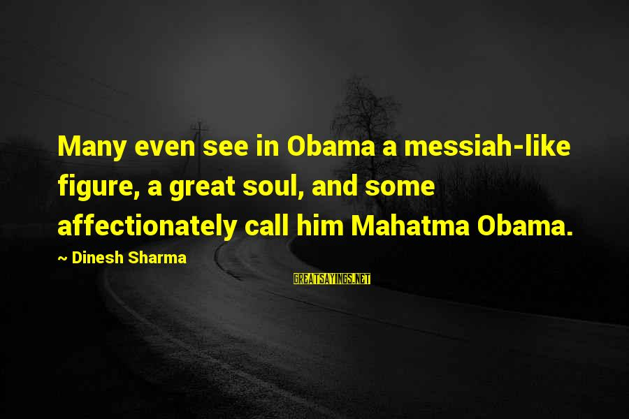 Dinesh Sayings By Dinesh Sharma: Many even see in Obama a messiah-like figure, a great soul, and some affectionately call
