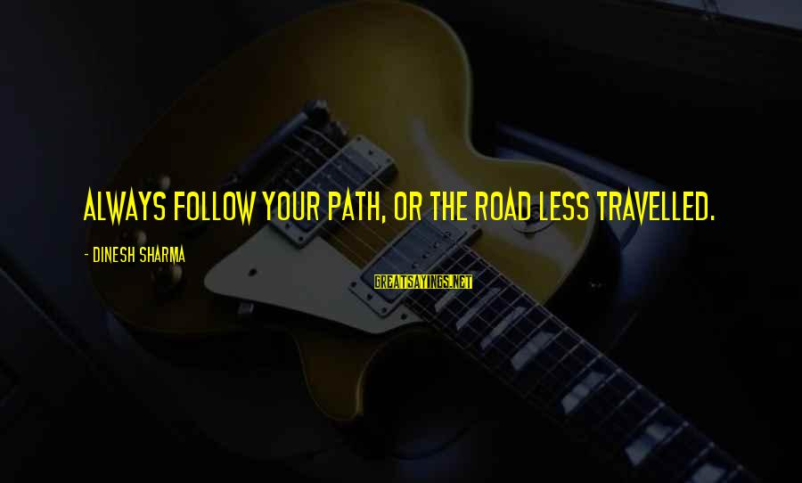 Dinesh Sayings By Dinesh Sharma: Always follow your path, or the road less travelled.