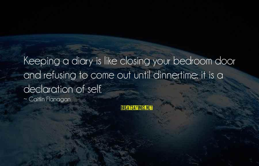 Dinnertime Sayings By Caitlin Flanagan: Keeping a diary is like closing your bedroom door and refusing to come out until