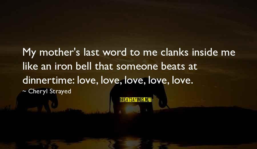Dinnertime Sayings By Cheryl Strayed: My mother's last word to me clanks inside me like an iron bell that someone