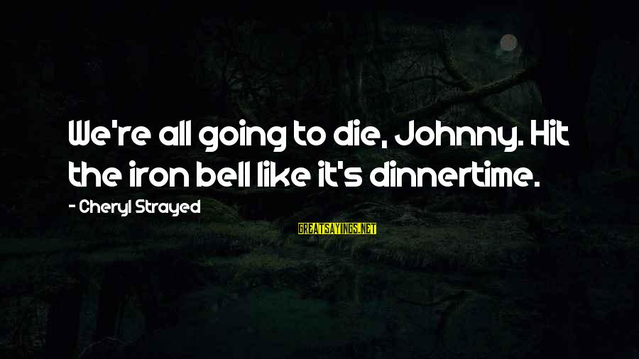 Dinnertime Sayings By Cheryl Strayed: We're all going to die, Johnny. Hit the iron bell like it's dinnertime.