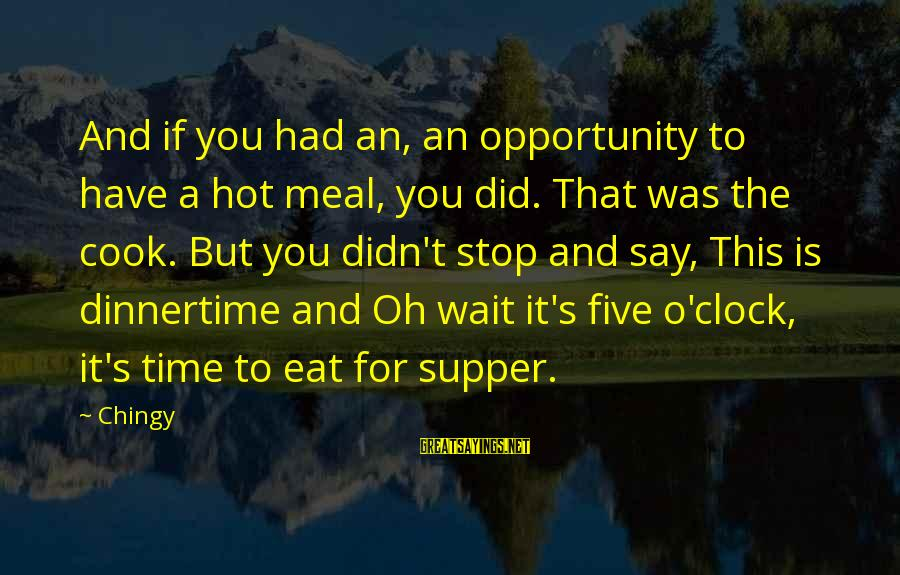 Dinnertime Sayings By Chingy: And if you had an, an opportunity to have a hot meal, you did. That